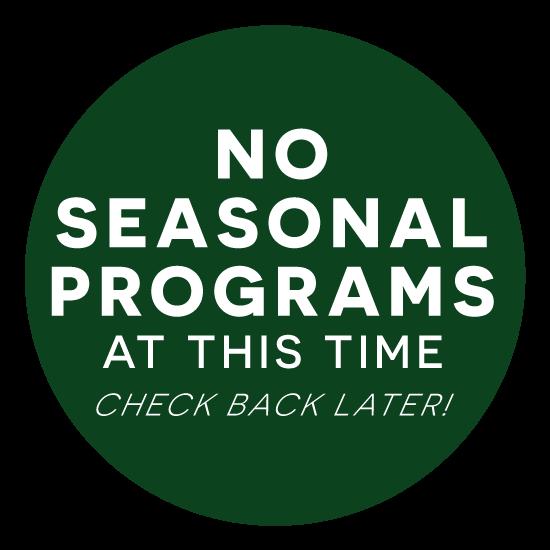 No Seasonal Programs at this time. Check back later!